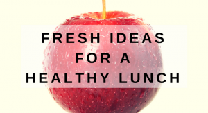 FRESH IDEAS FOR AHEALTHY LUNCH